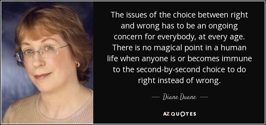 The issues of the choice between right and wrong has to be an ongoing concern for everybody, at every age. There is no magical point in a human life when anyone is or becomes immune to the second-by-second choice to do right instead of wrong. - Diane Duane