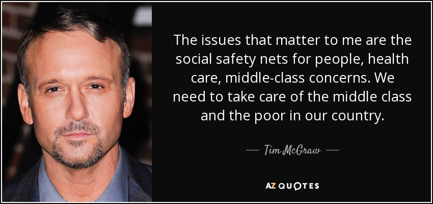 The issues that matter to me are the social safety nets for people, health care, middle-class concerns. We need to take care of the middle class and the poor in our country. - Tim McGraw