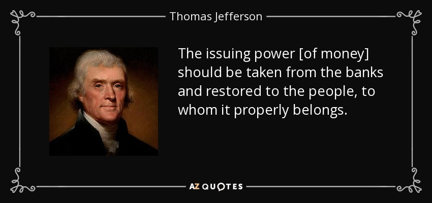 The issuing power [of money] should be taken from the banks and restored to the people, to whom it properly belongs. - Thomas Jefferson