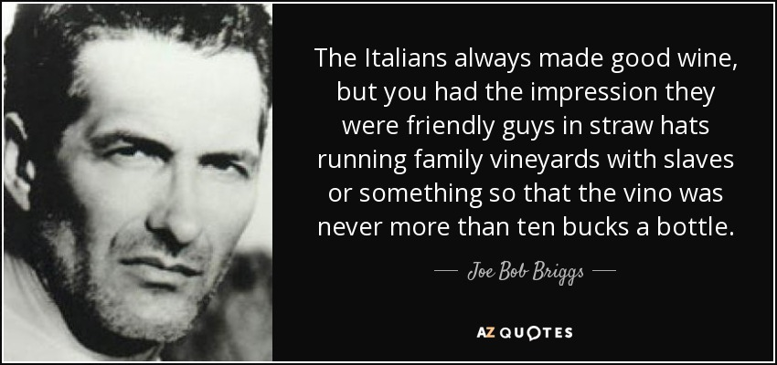 The Italians always made good wine, but you had the impression they were friendly guys in straw hats running family vineyards with slaves or something so that the vino was never more than ten bucks a bottle. - Joe Bob Briggs