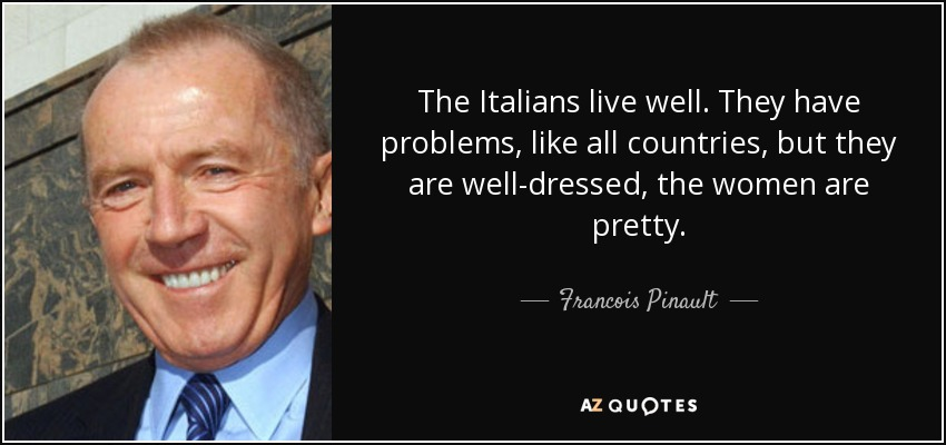 The Italians live well. They have problems, like all countries, but they are well-dressed, the women are pretty. - Francois Pinault