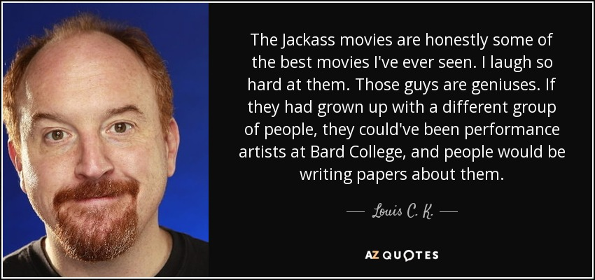 The Jackass movies are honestly some of the best movies I've ever seen. I laugh so hard at them. Those guys are geniuses. If they had grown up with a different group of people, they could've been performance artists at Bard College, and people would be writing papers about them. - Louis C. K.