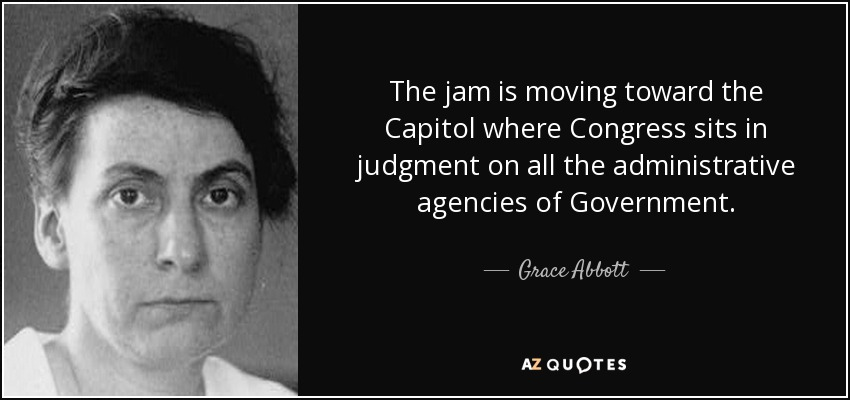 The jam is moving toward the Capitol where Congress sits in judgment on all the administrative agencies of Government. - Grace Abbott