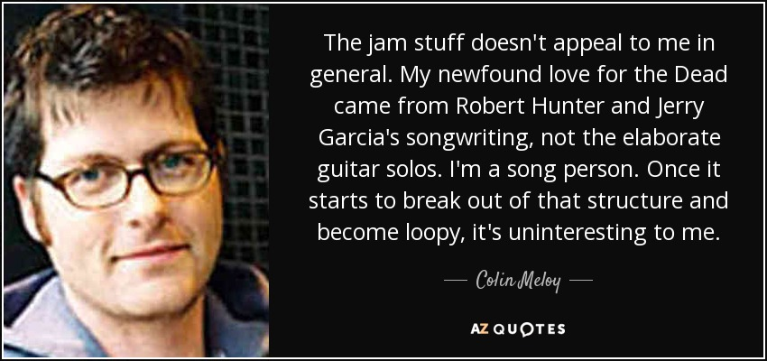 The jam stuff doesn't appeal to me in general. My newfound love for the Dead came from Robert Hunter and Jerry Garcia's songwriting, not the elaborate guitar solos. I'm a song person. Once it starts to break out of that structure and become loopy, it's uninteresting to me. - Colin Meloy