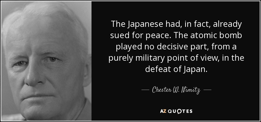 The Japanese had, in fact, already sued for peace. The atomic bomb played no decisive part, from a purely military point of view, in the defeat of Japan. - Chester W. Nimitz
