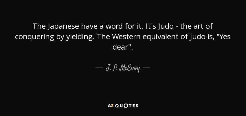 The Japanese have a word for it. It's Judo - the art of conquering by yielding. The Western equivalent of Judo is,