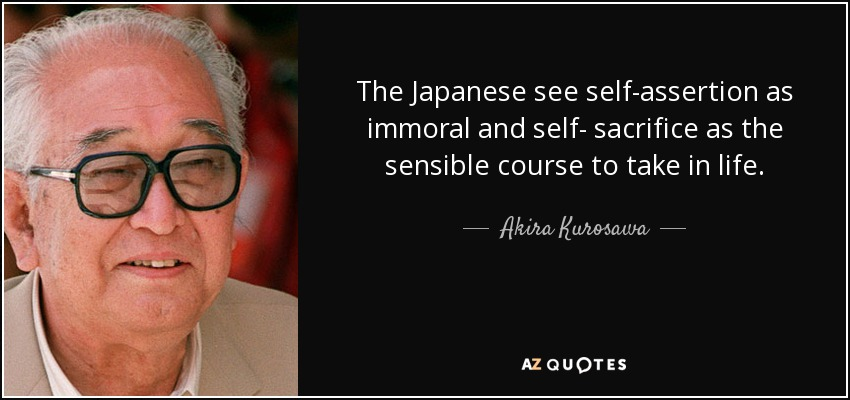 The Japanese see self-assertion as immoral and self- sacrifice as the sensible course to take in life. - Akira Kurosawa