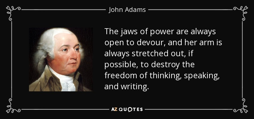 The jaws of power are always open to devour, and her arm is always stretched out, if possible, to destroy the freedom of thinking, speaking, and writing. - John Adams