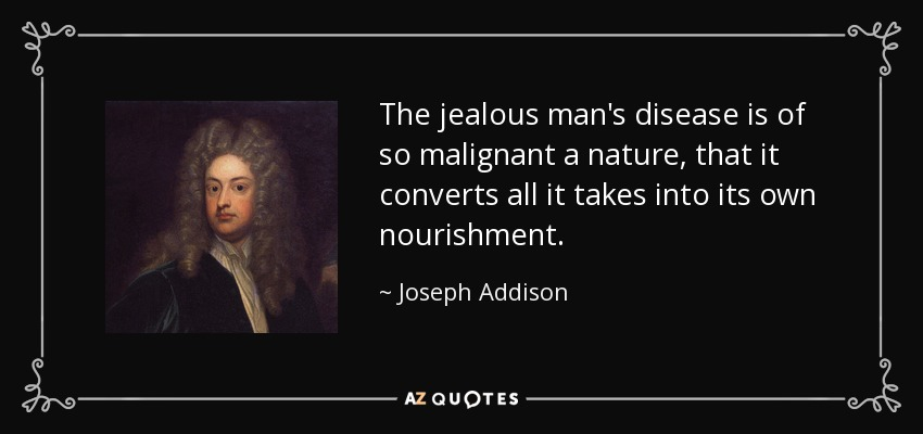 The jealous man's disease is of so malignant a nature, that it converts all it takes into its own nourishment. - Joseph Addison