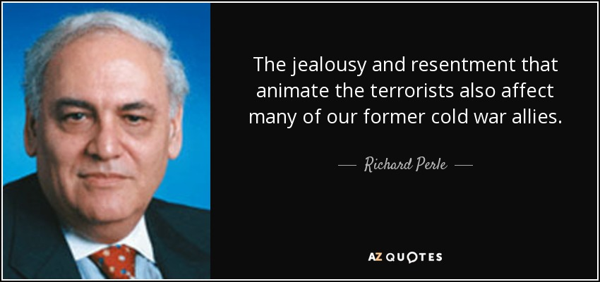 The jealousy and resentment that animate the terrorists also affect many of our former cold war allies. - Richard Perle