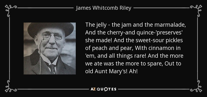 The jelly - the jam and the marmalade, And the cherry-and quince-'preserves' she made! And the sweet-sour pickles of peach and pear, With cinnamon in 'em, and all things rare! And the more we ate was the more to spare, Out to old Aunt Mary's! Ah! - James Whitcomb Riley