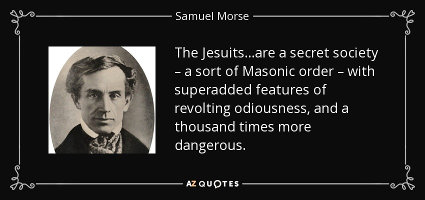 The Jesuits…are a secret society – a sort of Masonic order – with superadded features of revolting odiousness, and a thousand times more dangerous. - Samuel Morse