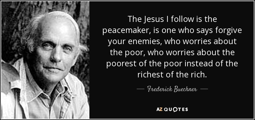 The Jesus I follow is the peacemaker, is one who says forgive your enemies, who worries about the poor, who worries about the poorest of the poor instead of the richest of the rich. - Frederick Buechner