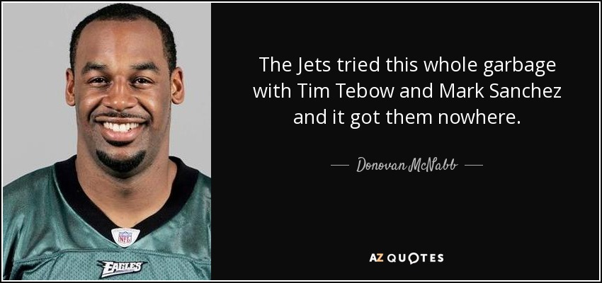 The Jets tried this whole garbage with Tim Tebow and Mark Sanchez and it got them nowhere. - Donovan McNabb