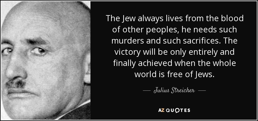 The Jew always lives from the blood of other peoples, he needs such murders and such sacrifices. The victory will be only entirely and finally achieved when the whole world is free of Jews. - Julius Streicher