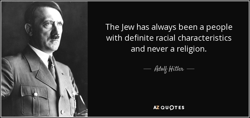 The Jew has always been a people with definite racial characteristics and never a religion. - Adolf Hitler