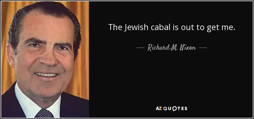 The Jewish cabal is out to get me. - Richard M. Nixon