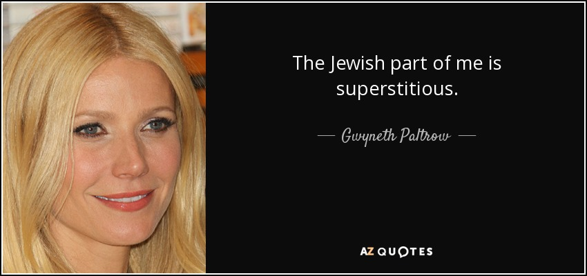 The Jewish part of me is superstitious. - Gwyneth Paltrow