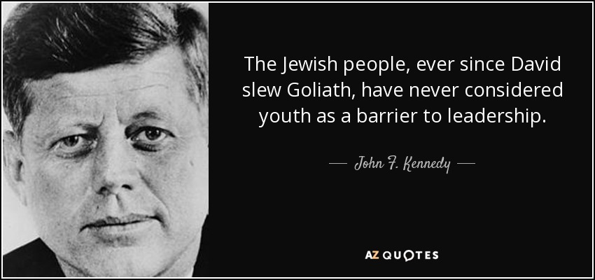 The Jewish people, ever since David slew Goliath, have never considered youth as a barrier to leadership. - John F. Kennedy