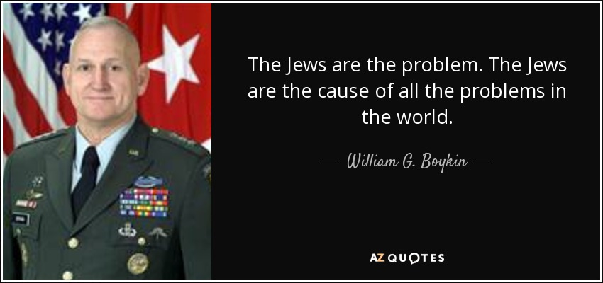 The Jews are the problem. The Jews are the cause of all the problems in the world. - William G. Boykin