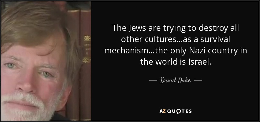 The Jews are trying to destroy all other cultures...as a survival mechanism...the only Nazi country in the world is Israel. - David Duke