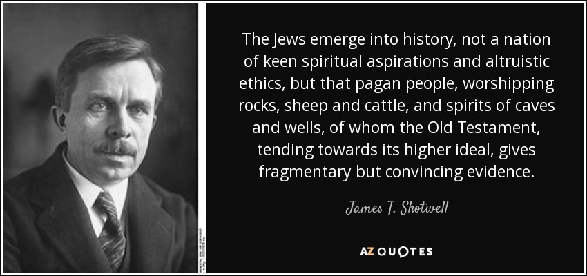 The Jews emerge into history, not a nation of keen spiritual aspirations and altruistic ethics, but that pagan people, worshipping rocks, sheep and cattle, and spirits of caves and wells, of whom the Old Testament, tending towards its higher ideal, gives fragmentary but convincing evidence. - James T. Shotwell