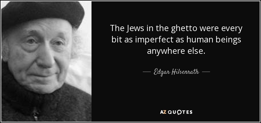 The Jews in the ghetto were every bit as imperfect as human beings anywhere else. - Edgar Hilsenrath