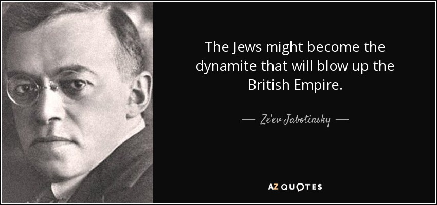 The Jews might become the dynamite that will blow up the British Empire. - Ze'ev Jabotinsky