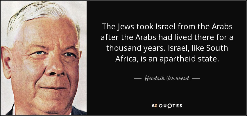 The Jews took Israel from the Arabs after the Arabs had lived there for a thousand years. Israel, like South Africa, is an apartheid state. - Hendrik Verwoerd