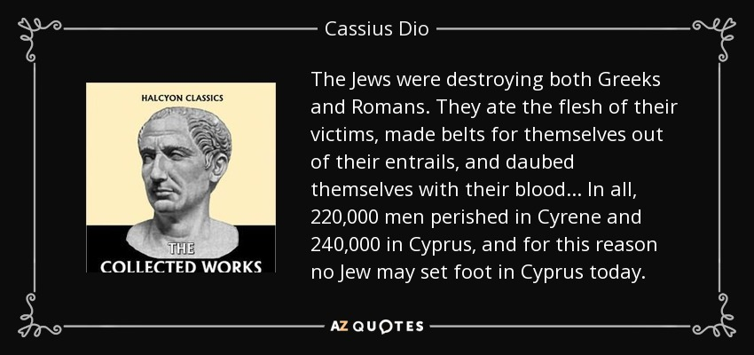 The Jews were destroying both Greeks and Romans. They ate the flesh of their victims, made belts for themselves out of their entrails, and daubed themselves with their blood... In all, 220,000 men perished in Cyrene and 240,000 in Cyprus, and for this reason no Jew may set foot in Cyprus today. - Cassius Dio