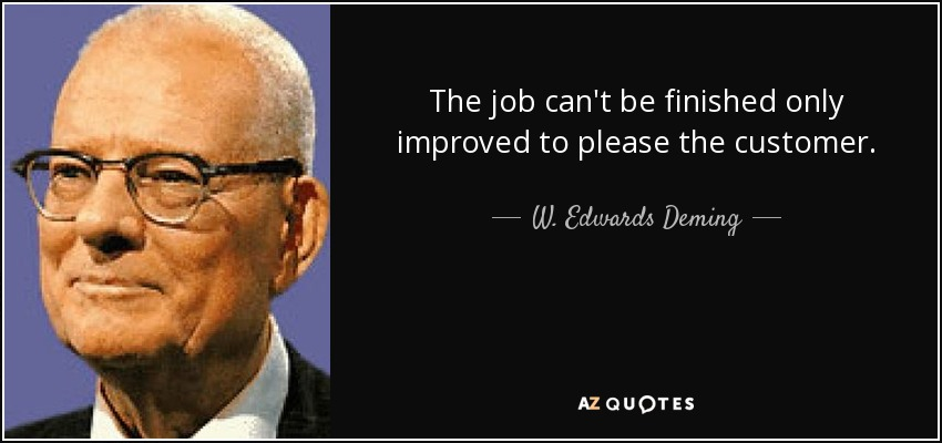 The job can't be finished only improved to please the customer. - W. Edwards Deming