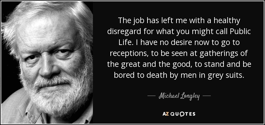 The job has left me with a healthy disregard for what you might call Public Life. I have no desire now to go to receptions, to be seen at gatherings of the great and the good, to stand and be bored to death by men in grey suits. - Michael Longley