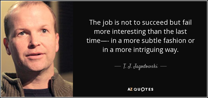 The job is not to succeed but fail more interesting than the last time—- in a more subtle fashion or in a more intriguing way. - T. J. Jagodowski