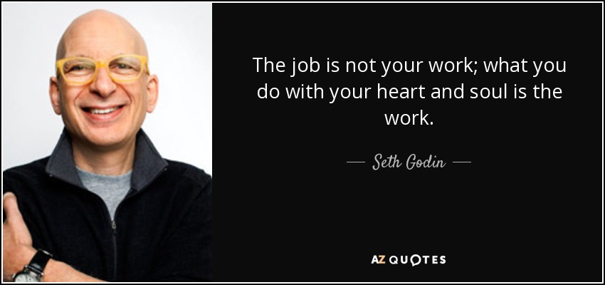 The job is not your work; what you do with your heart and soul is the work. - Seth Godin