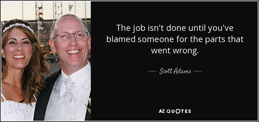 The job isn't done until you've blamed someone for the parts that went wrong. - Scott Adams