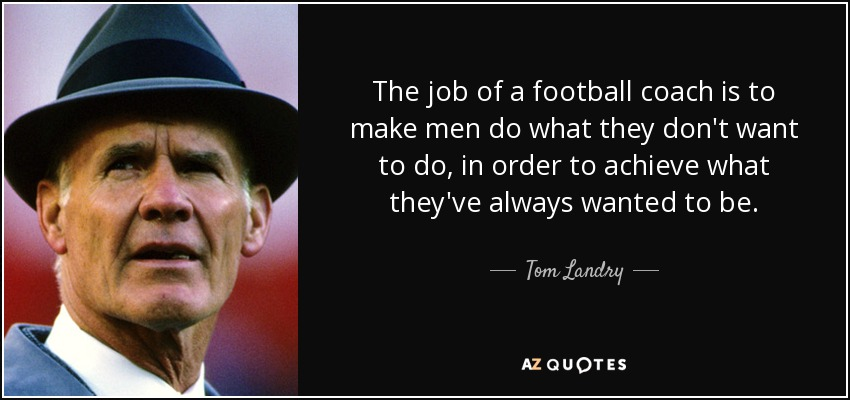 The job of a football coach is to make men do what they don't want to do, in order to achieve what they've always wanted to be. - Tom Landry