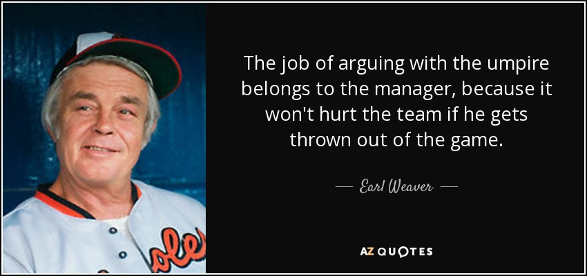 The job of arguing with the umpire belongs to the manager, because it won't hurt the team if he gets thrown out of the game. - Earl Weaver