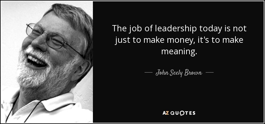 The job of leadership today is not just to make money, it's to make meaning. - John Seely Brown