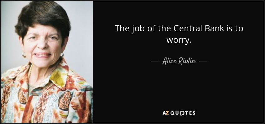 The job of the Central Bank is to worry. - Alice Rivlin