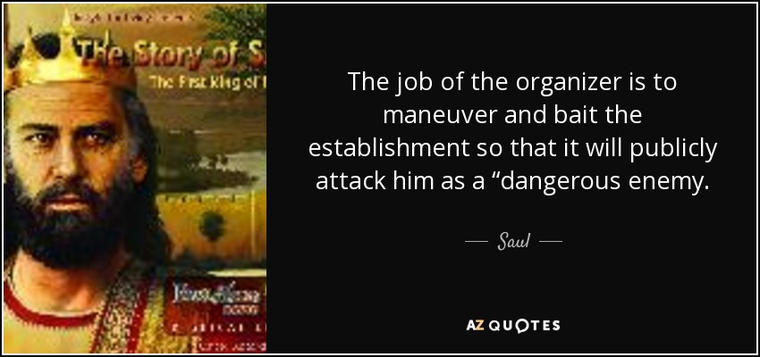 "The job of the organizer is to maneuver and bait the establishment so that it will publicly attack him as a ""dangerous enemy. - Saul"