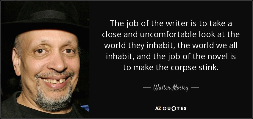 The job of the writer is to take a close and uncomfortable look at the world they inhabit, the world we all inhabit, and the job of the novel is to make the corpse stink. - Walter Mosley