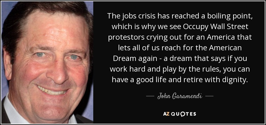 The jobs crisis has reached a boiling point, which is why we see Occupy Wall Street protestors crying out for an America that lets all of us reach for the American Dream again - a dream that says if you work hard and play by the rules, you can have a good life and retire with dignity. - John Garamendi