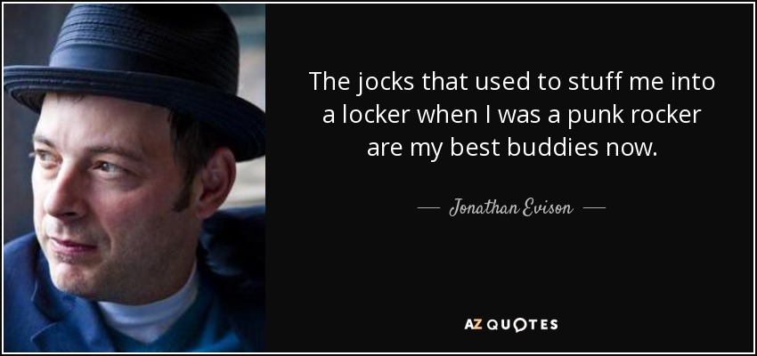 The jocks that used to stuff me into a locker when I was a punk rocker are my best buddies now. - Jonathan Evison