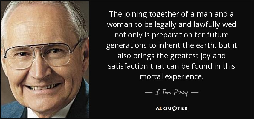 The joining together of a man and a woman to be legally and lawfully wed not only is preparation for future generations to inherit the earth, but it also brings the greatest joy and satisfaction that can be found in this mortal experience. - L. Tom Perry