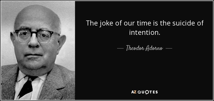The joke of our time is the suicide of intention. - Theodor Adorno