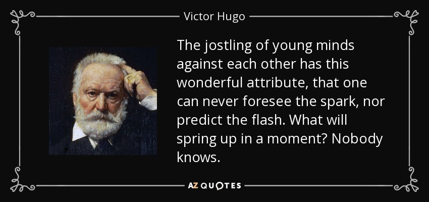 The jostling of young minds against each other has this wonderful attribute, that one can never foresee the spark, nor predict the flash. What will spring up in a moment? Nobody knows. - Victor Hugo