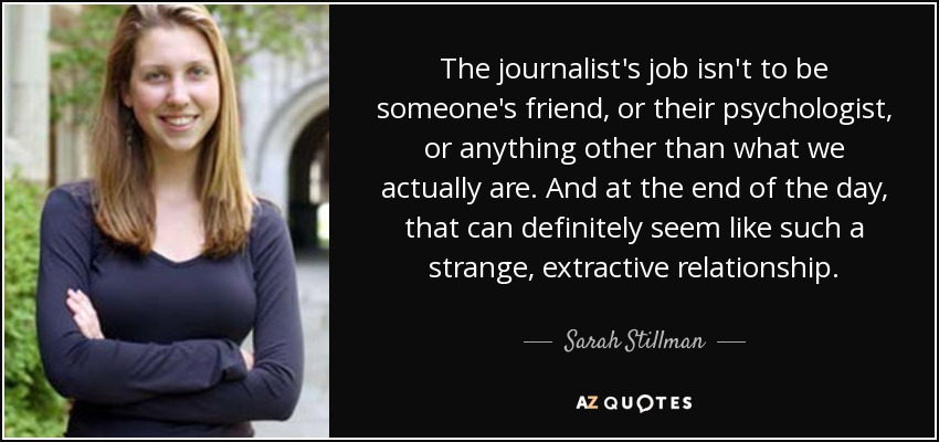 The journalist's job isn't to be someone's friend, or their psychologist, or anything other than what we actually are. And at the end of the day, that can definitely seem like such a strange, extractive relationship. - Sarah Stillman