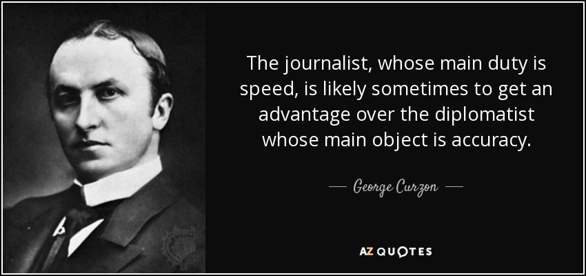 The journalist, whose main duty is speed, is likely sometimes to get an advantage over the diplomatist whose main object is accuracy. - George Curzon, 1st Marquess Curzon of Kedleston