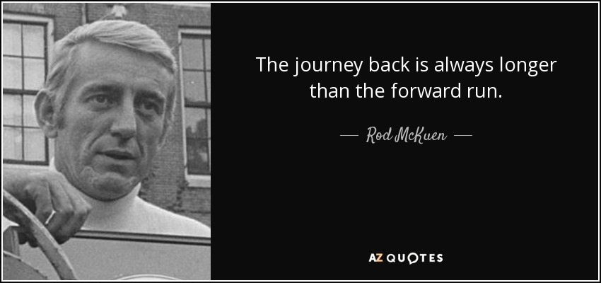 The journey back is always longer than the forward run. - Rod McKuen