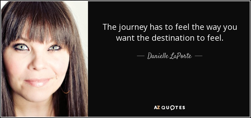 The journey has to feel the way you want the destination to feel. - Danielle LaPorte